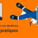 Professionnaliser son développement WordPress : les 6 bonnes pratiques des grandes agences